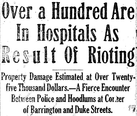 Black and white photo of newspaper headline: Over a Hundred in Hospitals as Result of Rioting: Property Damage Estimated at Over Twenty-five Thousand Dollars. A Fierce Encounter Between Police and Hoodlums at Corner of Barrington and Duke Streets