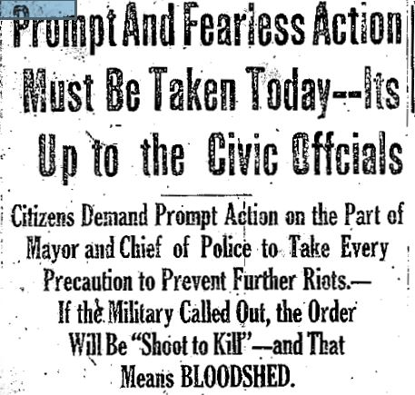 "Black and white photo of newspaper headline: Prompt and Fearless Action Must be Taken Today – Its Up to the Civic Officials – Citizens Demand Prompt Action on the Part of Mayor and Chief of Police to tAke Every Precaution to Prevent Further Riots. – If the Military Called Out, the Order Will Be ""Shoot to Kill"" – and That Means BLOODSHED"""